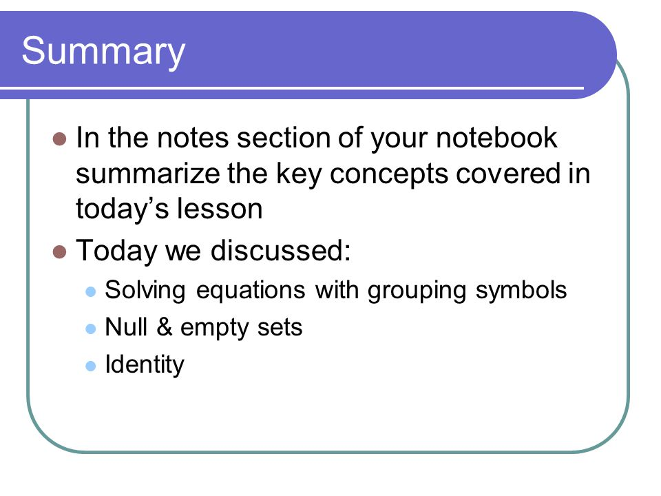 Summary In the notes section of your notebook summarize the key concepts covered in today's lesson Today we discussed: Solving equations with grouping symbols Null & empty sets Identity