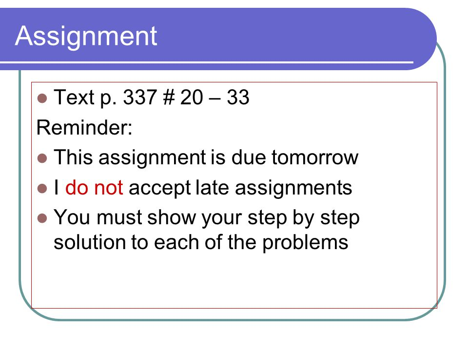 Assignment Text p. 337 # 20 – 33 Reminder: This assignment is due tomorrow I do not accept late assignments You must show your step by step solution t