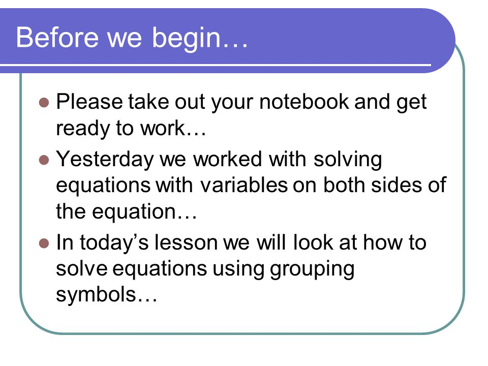 Before we begin… Please take out your notebook and get ready to work… Yesterday we worked with solving equations with variables on both sides of the equation… In today's lesson we will look at how to solve equations using grouping symbols…