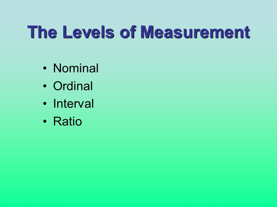 The Levels of Measurement Nominal Ordinal Interval Ratio
