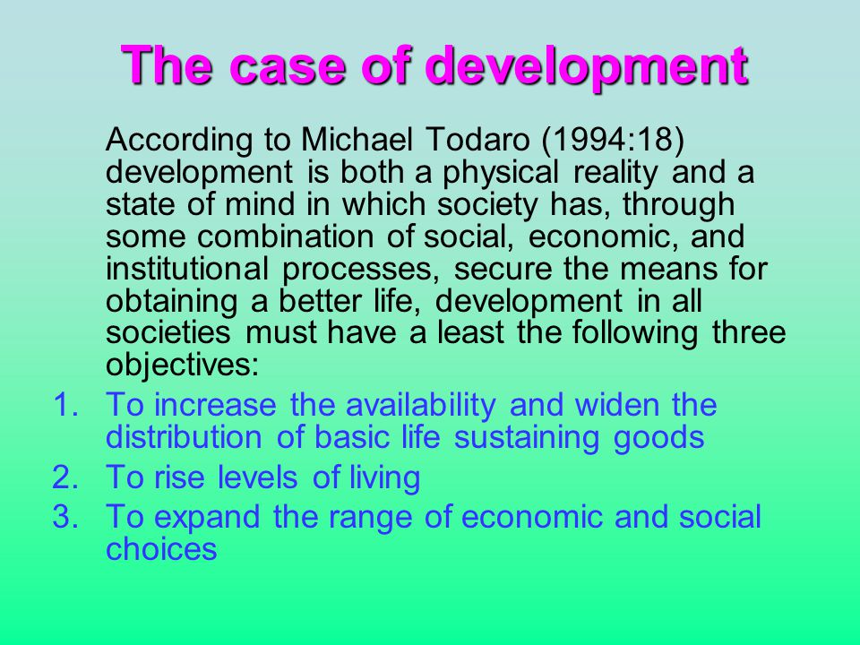 The case of development According to Michael Todaro (1994:18) development is both a physical reality and a state of mind in which society has, through some combination of social, economic, and institutional processes, secure the means for obtaining a better life, development in all societies must have a least the following three objectives: 1.To increase the availability and widen the distribution of basic life sustaining goods 2.To rise levels of living 3.To expand the range of economic and social choices