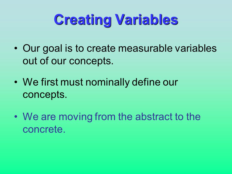 Creating Variables Our goal is to create measurable variables out of our concepts.