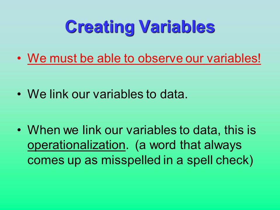 Creating Variables We must be able to observe our variables.