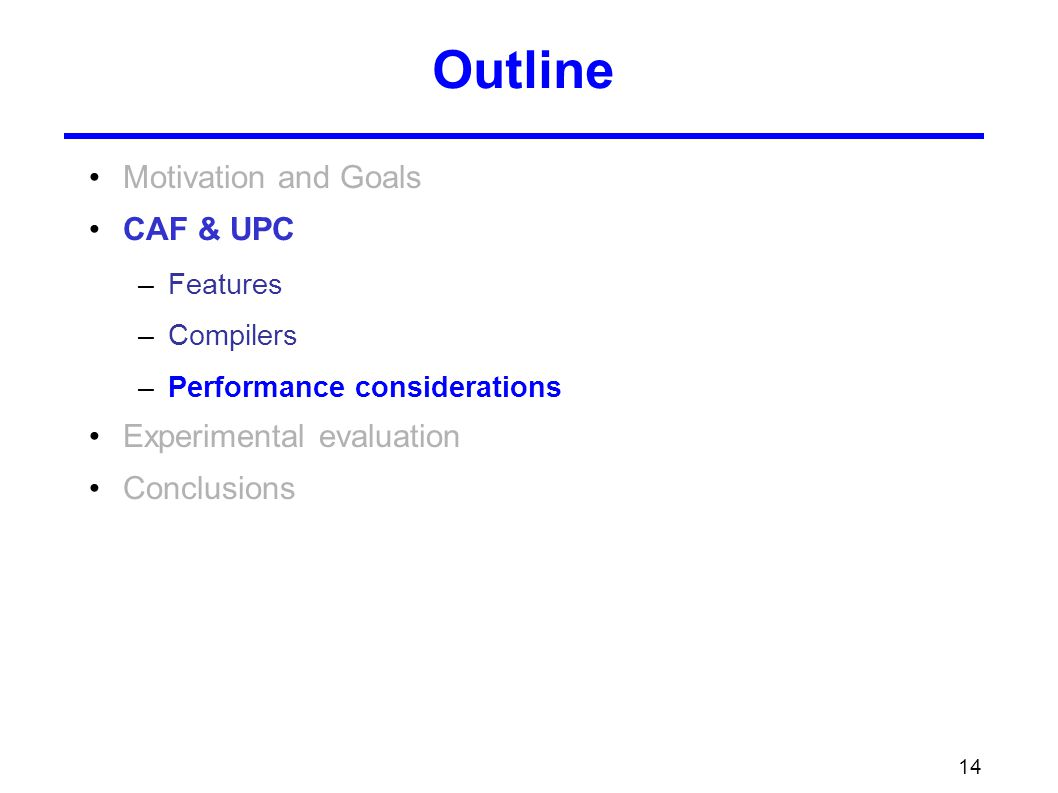 14 Outline Motivation and Goals CAF & UPC –Features –Compilers –Performance considerations Experimental evaluation Conclusions