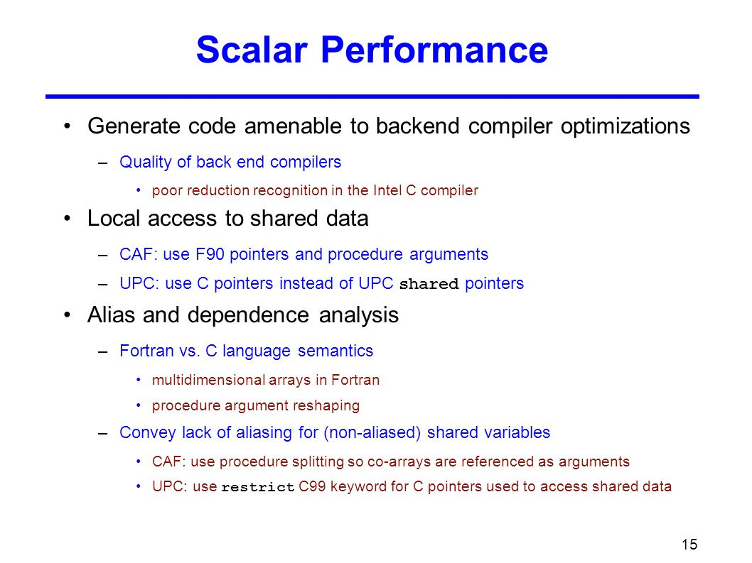 15 Scalar Performance Generate code amenable to backend compiler optimizations –Quality of back end compilers poor reduction recognition in the Intel C compiler Local access to shared data –CAF: use F90 pointers and procedure arguments –UPC: use C pointers instead of UPC shared pointers Alias and dependence analysis –Fortran vs.
