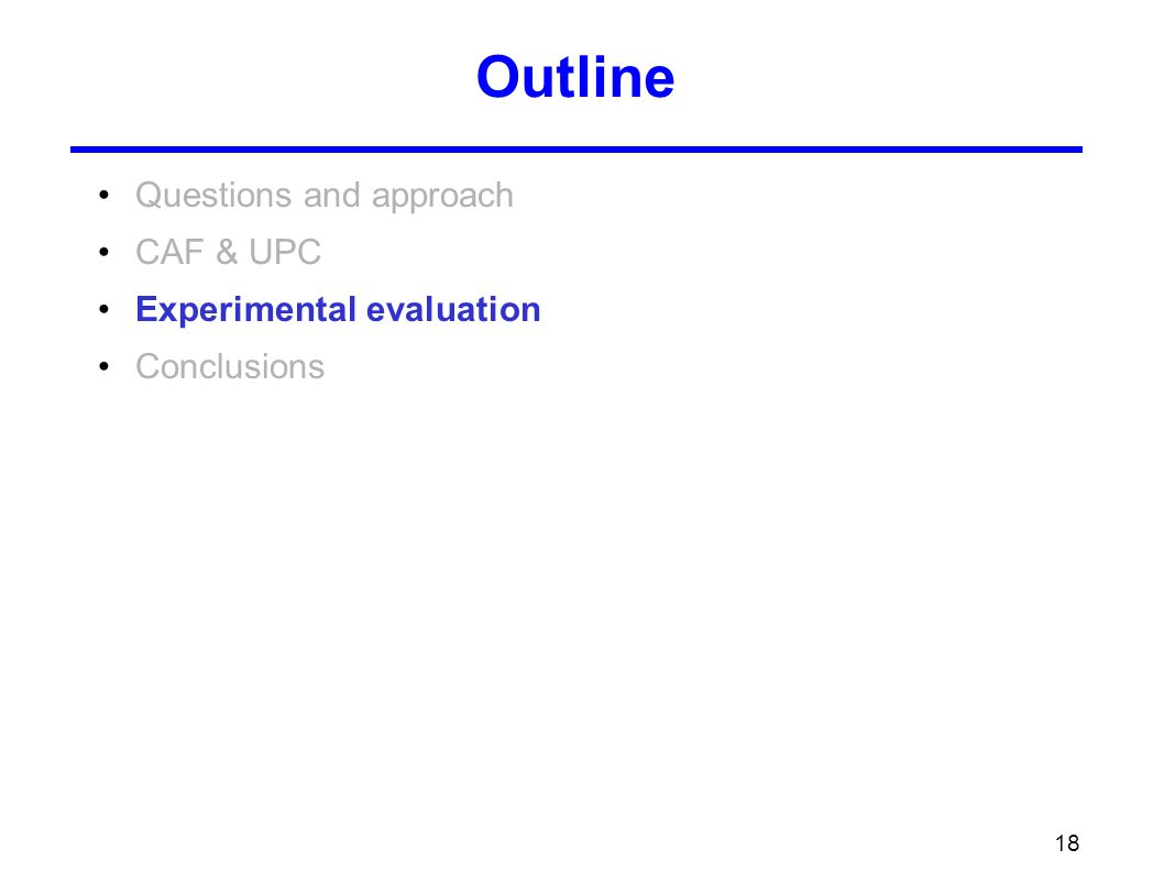 18 Outline Questions and approach CAF & UPC Experimental evaluation Conclusions