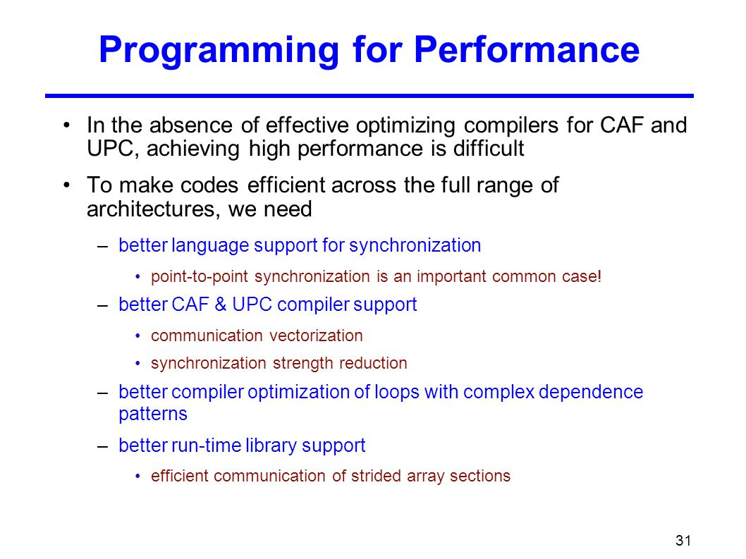 31 Programming for Performance In the absence of effective optimizing compilers for CAF and UPC, achieving high performance is difficult To make codes efficient across the full range of architectures, we need –better language support for synchronization point-to-point synchronization is an important common case.