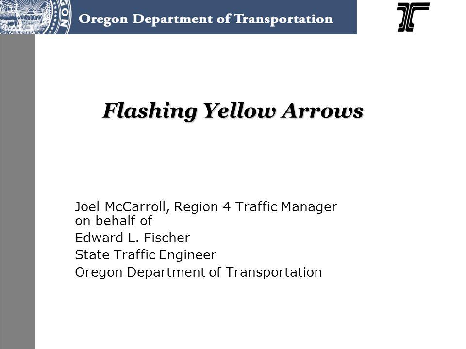 Flashing Yellow Arrows Joel McCarroll, Region 4 Traffic Manager on behalf of Edward L.