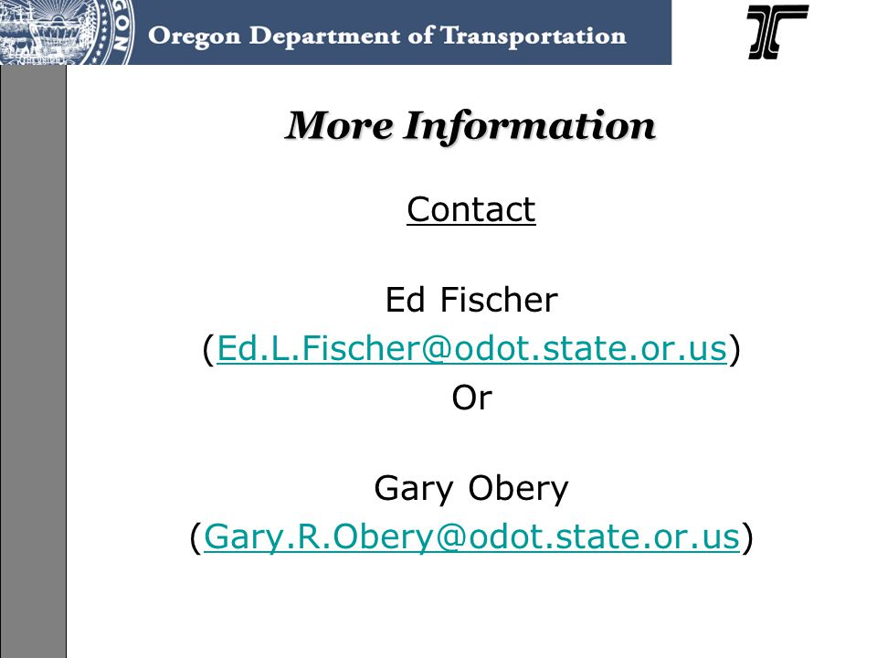 More Information Contact Ed Fischer (Ed.L.Fischer@odot.state.or.us)Ed.L.Fischer@odot.state.or.us Or Gary Obery (Gary.R.Obery@odot.state.or.us)Gary.R.Obery@odot.state.or.us