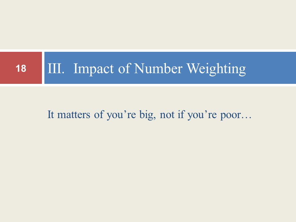 It matters of you're big, not if you're poor… III. Impact of Number Weighting 18