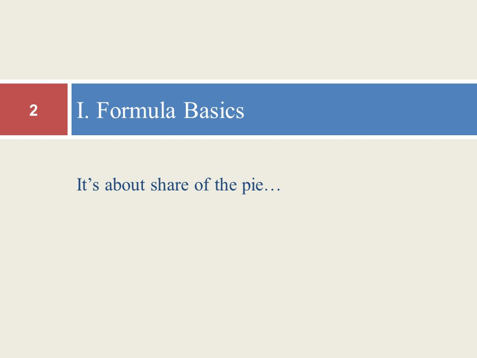 It's about share of the pie… I. Formula Basics 2