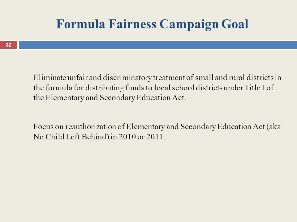 Formula Fairness Campaign Goal Eliminate unfair and discriminatory treatment of small and rural districts in the formula for distributing funds to local school districts under Title I of the Elementary and Secondary Education Act.