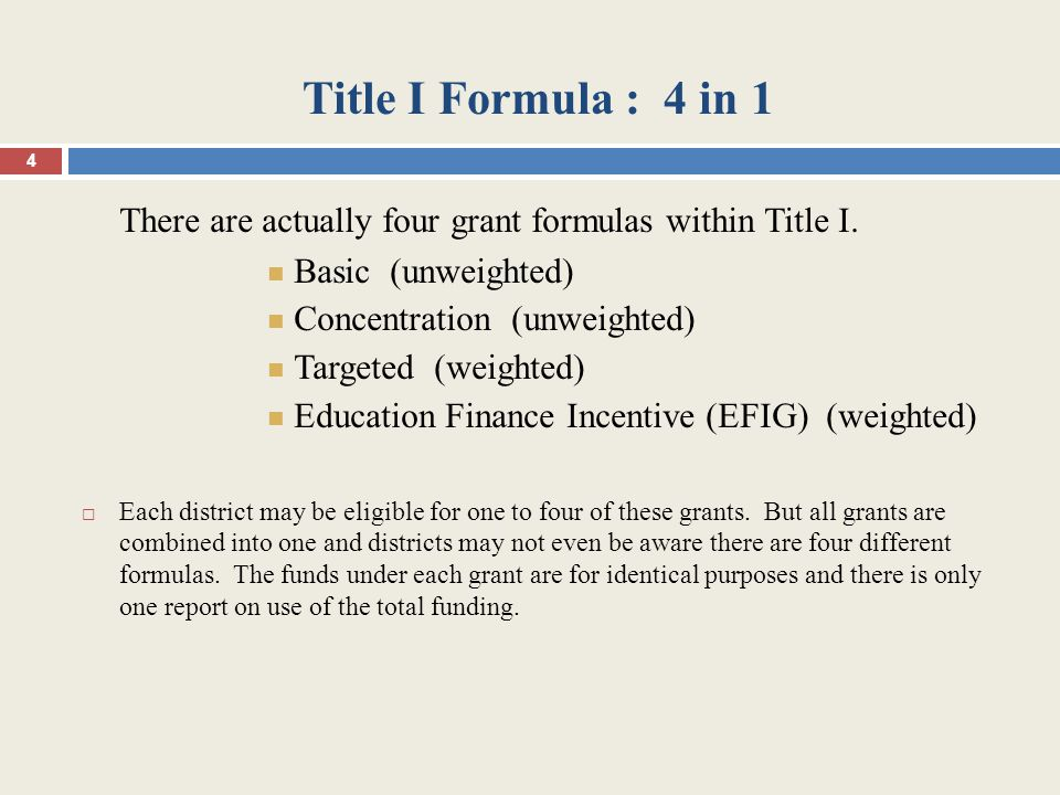 Title I Formula : 4 in 1 There are actually four grant formulas within Title I. Basic (unweighted) Concentration (unweighted) Targeted (weighted) Educ