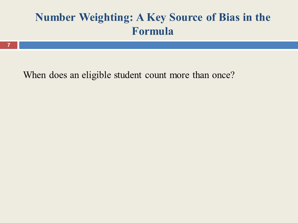 Number Weighting: A Key Source of Bias in the Formula When does an eligible student count more than once? 7