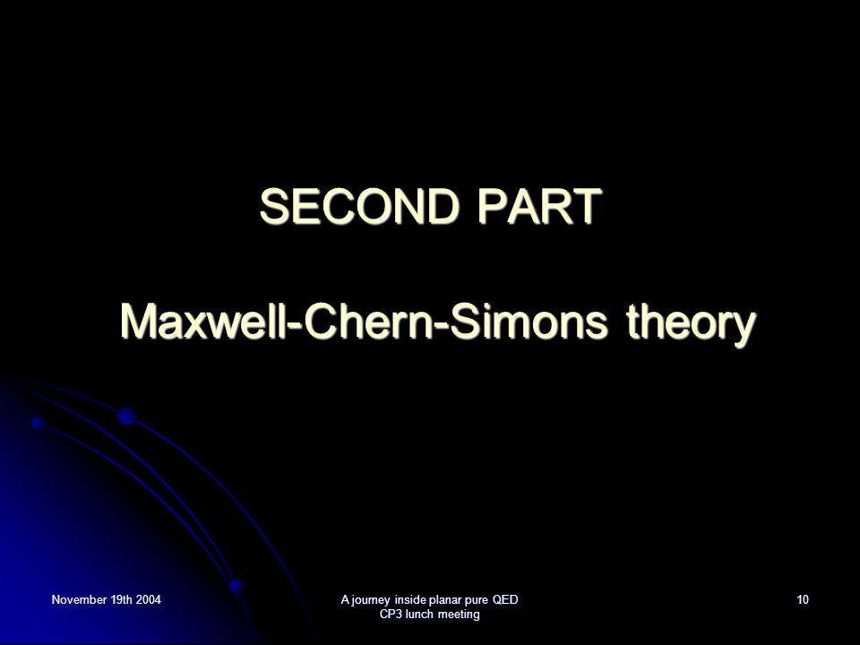 November 19th 2004A journey inside planar pure QED CP3 lunch meeting 10 SECOND PART Maxwell-Chern-Simons theory