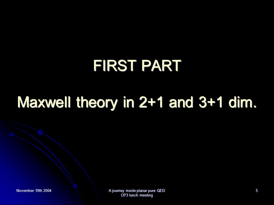 November 19th 2004A journey inside planar pure QED CP3 lunch meeting 5 FIRST PART Maxwell theory in 2+1 and 3+1 dim.
