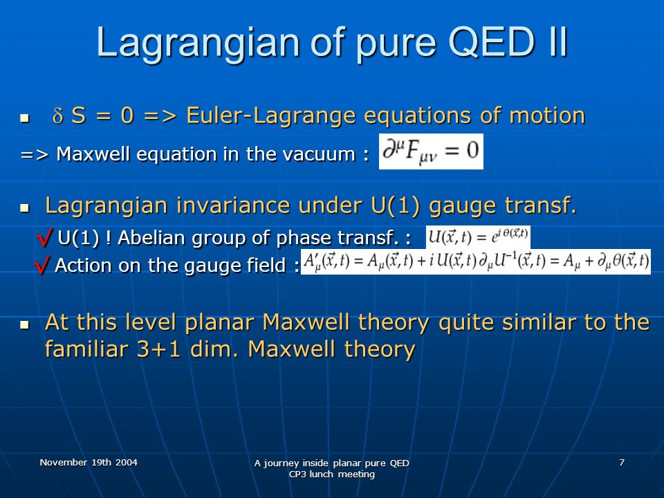 November 19th 2004 A journey inside planar pure QED CP3 lunch meeting 7 Lagrangian of pure QED II  S = 0 => Euler-Lagrange equations of motion  S = 0 => Euler-Lagrange equations of motion => Maxwell equation in the vacuum : Lagrangian invariance under U(1) gauge transf.