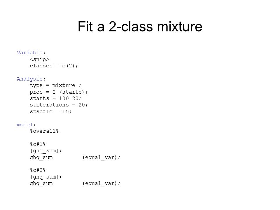 Fit a 2-class mixture Variable: classes = c(2); Analysis: type = mixture ; proc = 2 (starts); starts = 100 20; stiterations = 20; stscale = 15; model: %overall% %c#1% [ghq_sum]; ghq_sum (equal_var); %c#2% [ghq_sum]; ghq_sum (equal_var);