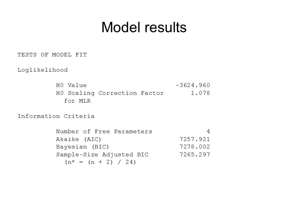 Model results TESTS OF MODEL FIT Loglikelihood H0 Value -3624.960 H0 Scaling Correction Factor 1.078 for MLR Information Criteria Number of Free Parameters 4 Akaike (AIC) 7257.921 Bayesian (BIC) 7278.002 Sample-Size Adjusted BIC 7265.297 (n* = (n + 2) / 24)