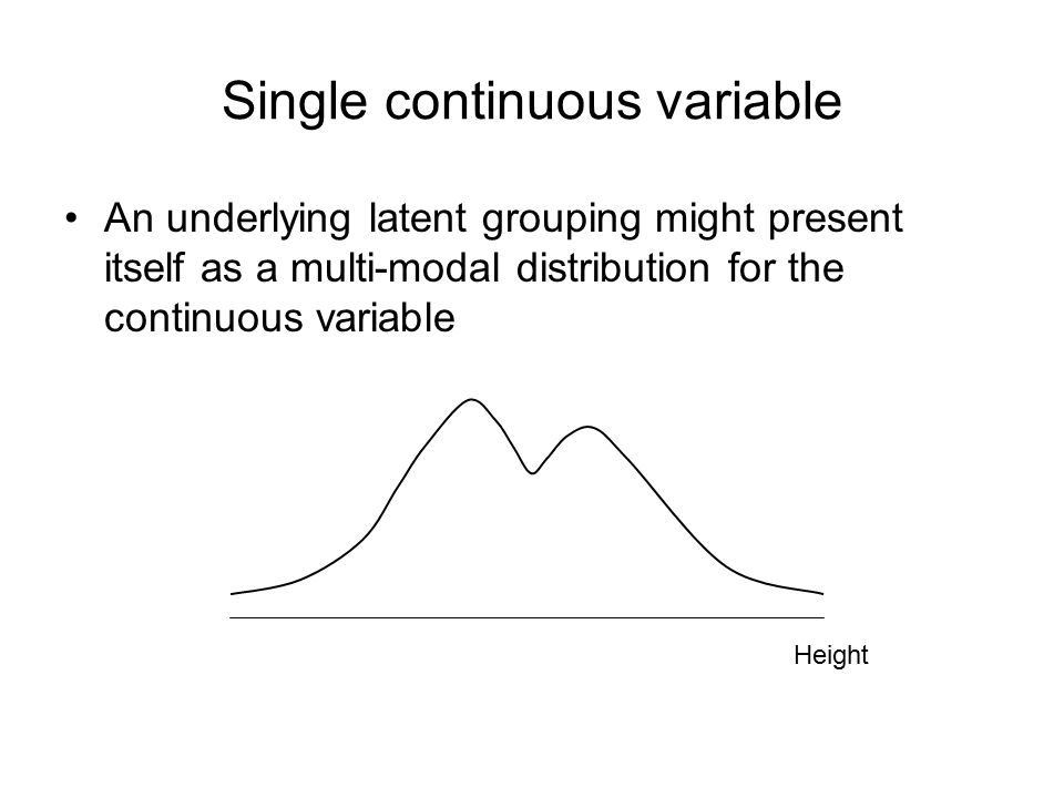 Single continuous variable An underlying latent grouping might present itself as a multi-modal distribution for the continuous variable Height