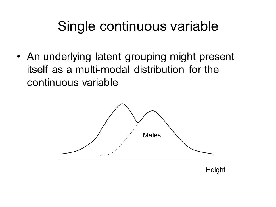 Single continuous variable An underlying latent grouping might present itself as a multi-modal distribution for the continuous variable Height Males