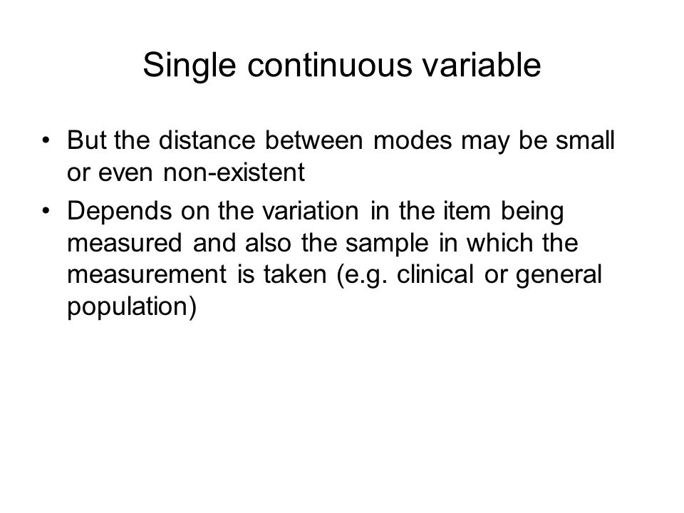 Single continuous variable But the distance between modes may be small or even non-existent Depends on the variation in the item being measured and also the sample in which the measurement is taken (e.g.