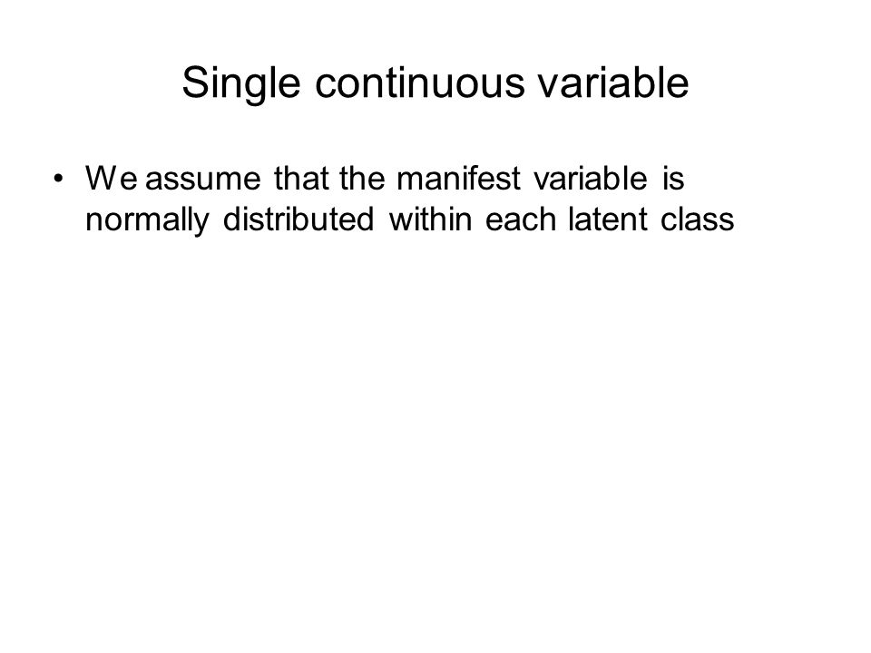Single continuous variable We assume that the manifest variable is normally distributed within each latent class