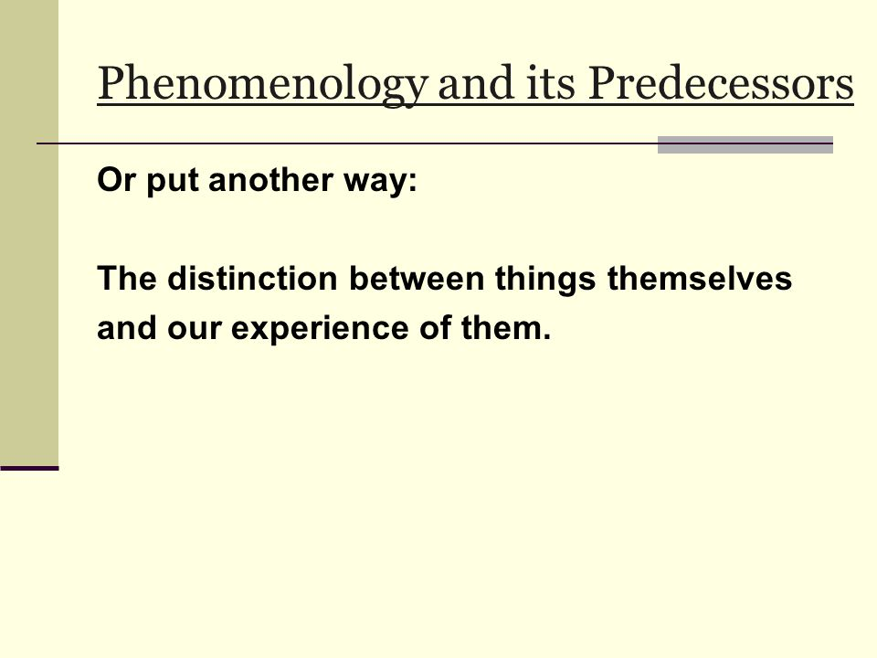 Phenomenology and its Predecessors Or put another way: The distinction between things themselves and our experience of them.