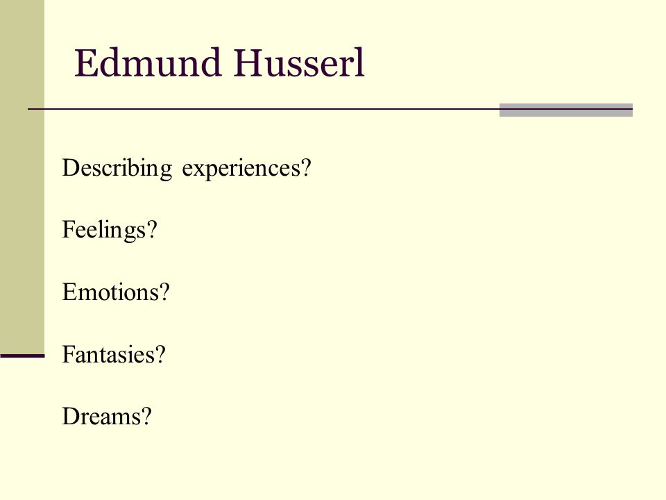Edmund Husserl Describing experiences? Feelings? Emotions? Fantasies? Dreams?