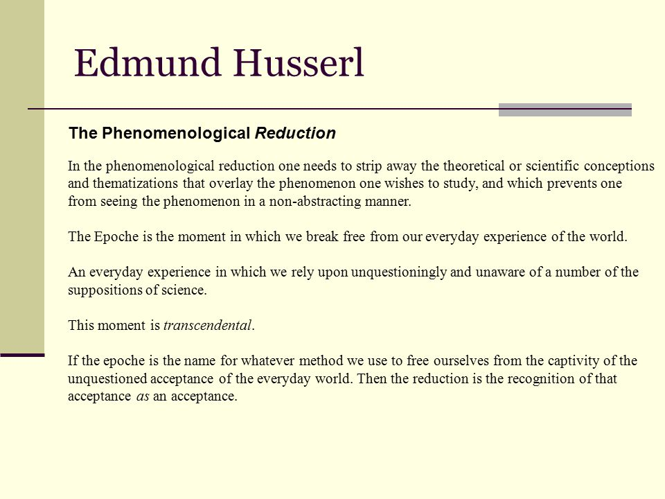 Edmund Husserl The Phenomenological Reduction In the phenomenological reduction one needs to strip away the theoretical or scientific conceptions and thematizations that overlay the phenomenon one wishes to study, and which prevents one from seeing the phenomenon in a non-abstracting manner.