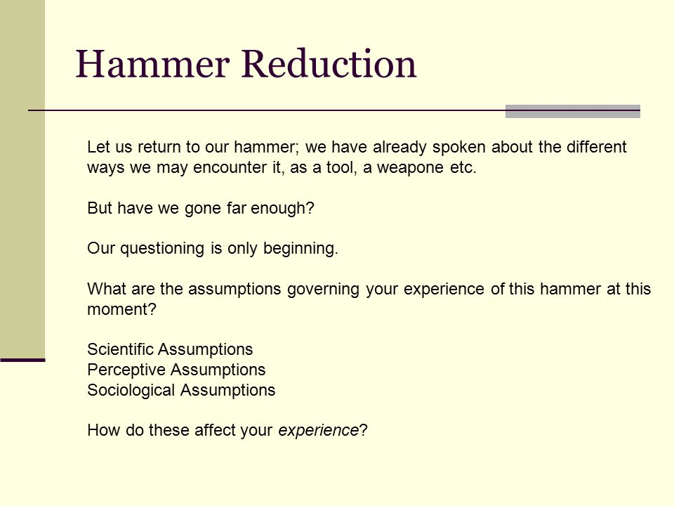 Hammer Reduction Let us return to our hammer; we have already spoken about the different ways we may encounter it, as a tool, a weapone etc.