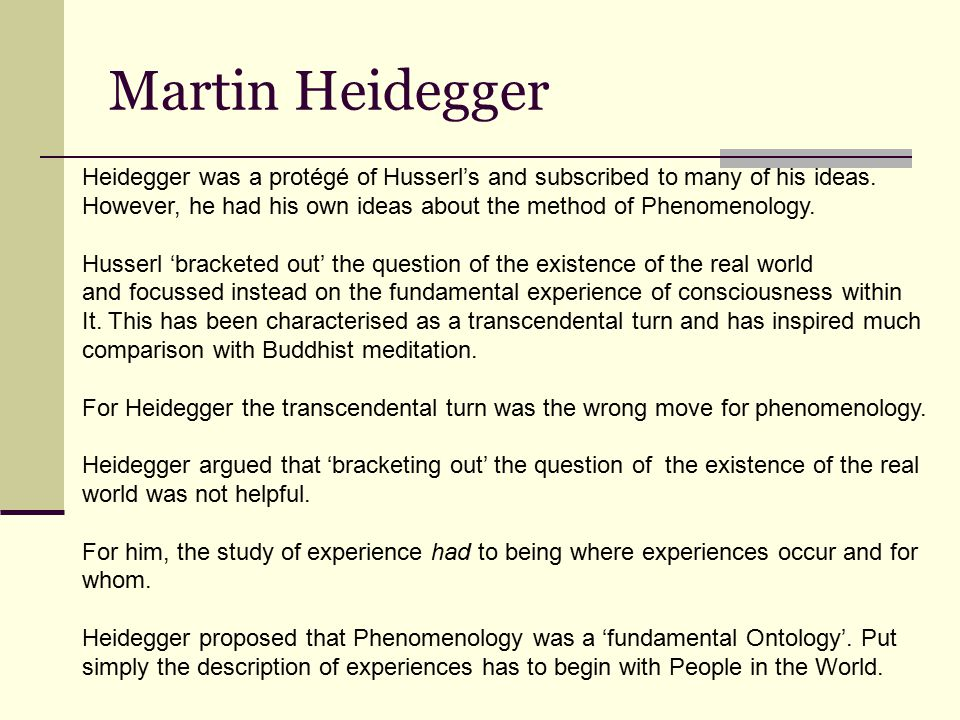 Martin Heidegger Heidegger was a protégé of Husserl's and subscribed to many of his ideas.
