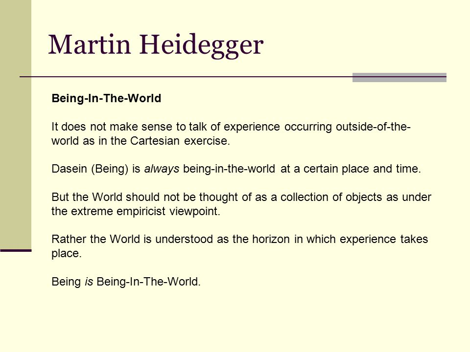 Martin Heidegger Being-In-The-World It does not make sense to talk of experience occurring outside-of-the- world as in the Cartesian exercise.