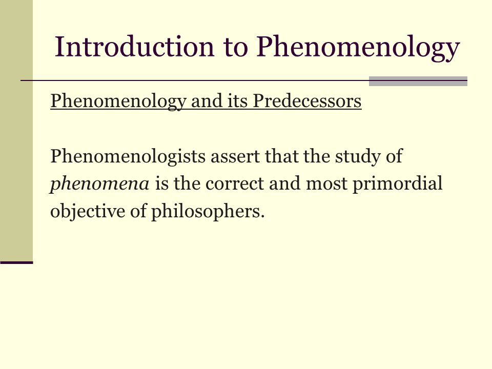 Introduction to Phenomenology Phenomenology and its Predecessors Phenomenologists assert that the study of phenomena is the correct and most primordial objective of philosophers.