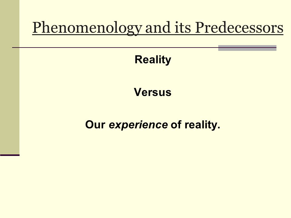 Phenomenology and its Predecessors Reality Versus Our experience of reality.