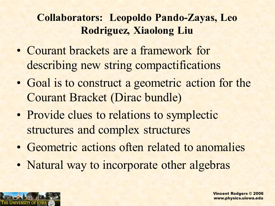 Vincent Rodgers © 2006 www.physics.uiowa.edu Coadjoint Orbits Admit a natural symplectic structure Focus of Dirac Bundle where WZW models arise from affine Lie Algebras Two Dimensional Polyakov Gravity arises from Virasoro algebra Also related to bosonization of fermions