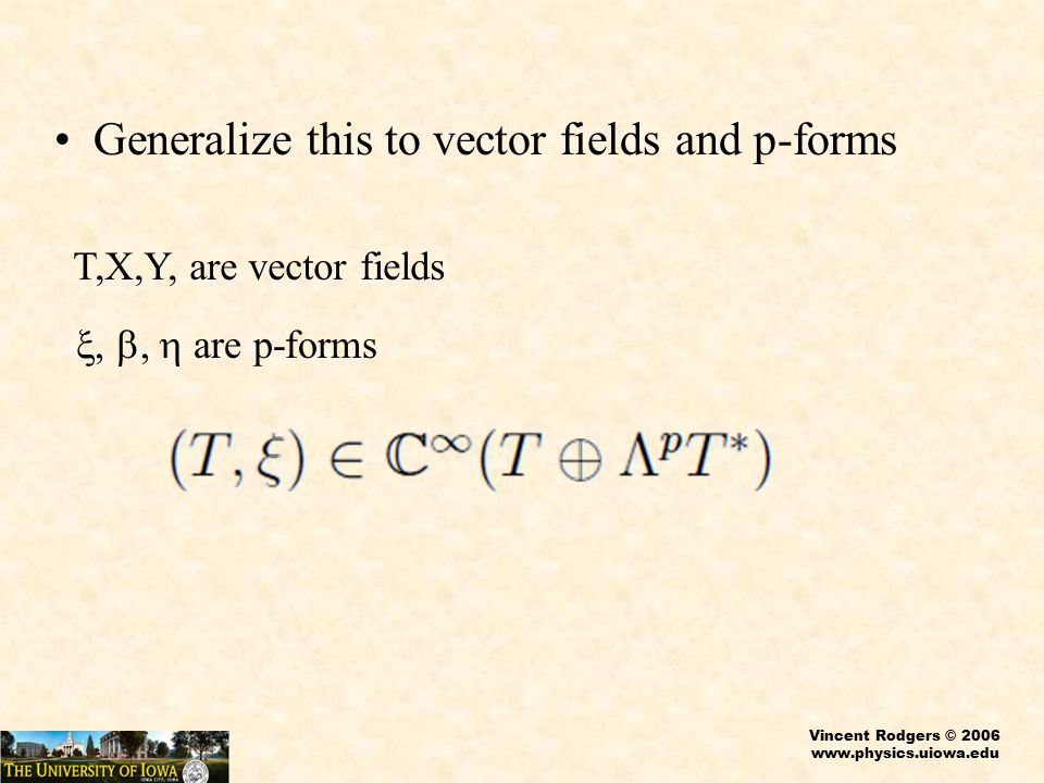 Vincent Rodgers © 2006 www.physics.uiowa.edu Generalize this to vector fields and p-forms T,X,Y, are vector fields ,  are p-forms