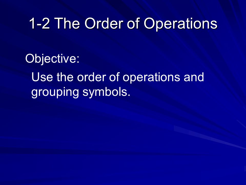 1-2 The Order of Operations Objective: Use the order of operations and grouping symbols.