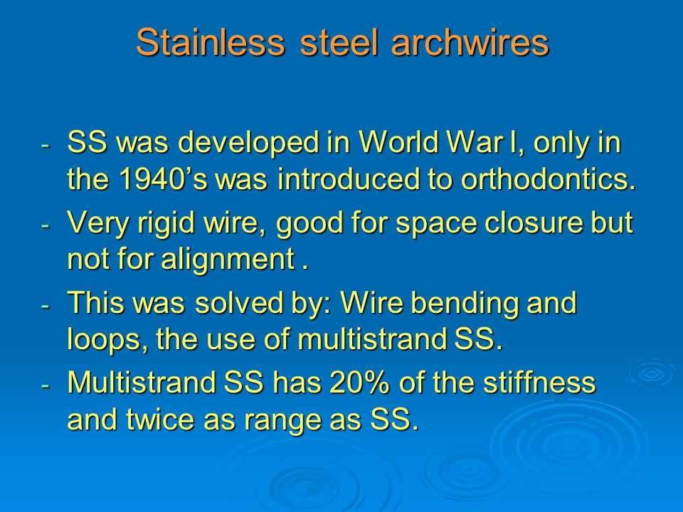 Stainless steel archwires - SS was developed in World War l, only in the 1940's was introduced to orthodontics. - Very rigid wire, good for space clos