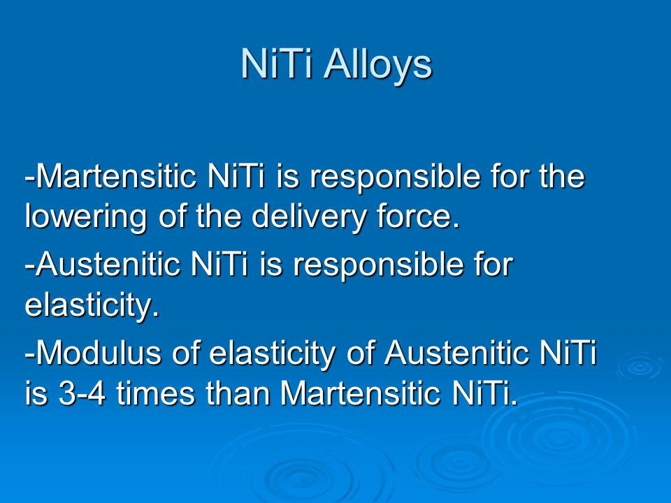 NiTi Alloys -Martensitic NiTi is responsible for the lowering of the delivery force. -Austenitic NiTi is responsible for elasticity. -Modulus of elast