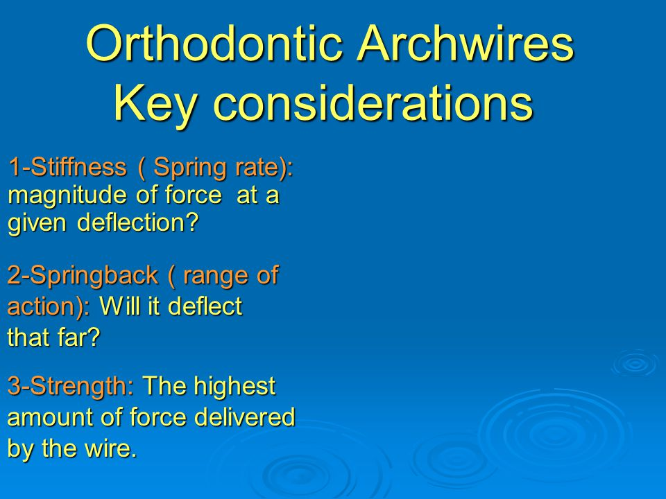 Orthodontic Archwires Key considerations Orthodontic Archwires Key considerations 1-Stiffness ( Spring rate): magnitude of force at a given deflection