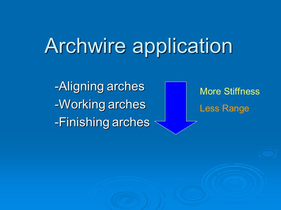 Archwire application -Aligning arches -Working arches -Finishing arches More Stiffness Less Range