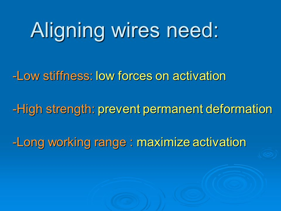 Aligning wires need: -Low stiffness: low forces on activation -High strength: prevent permanent deformation -Long working range : maximize activation