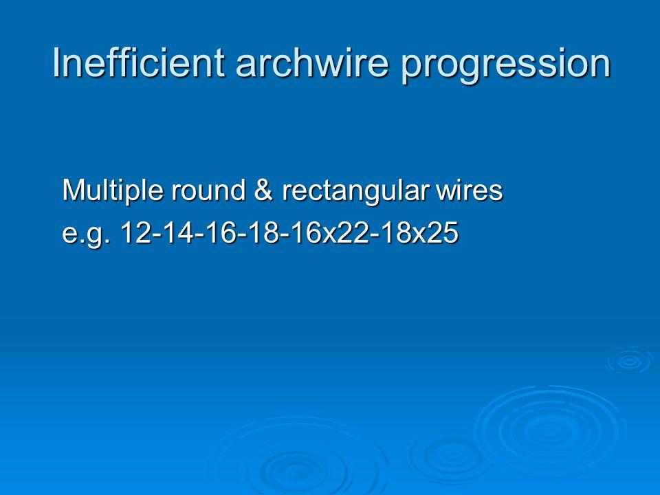 Inefficient archwire progression Multiple round & rectangular wires e.g. 12-14-16-18-16x22-18x25