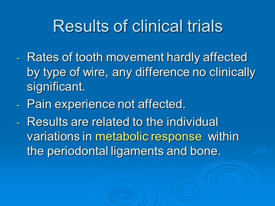 Results of clinical trials - Rates of tooth movement hardly affected by type of wire, any difference no clinically significant. - Pain experience not