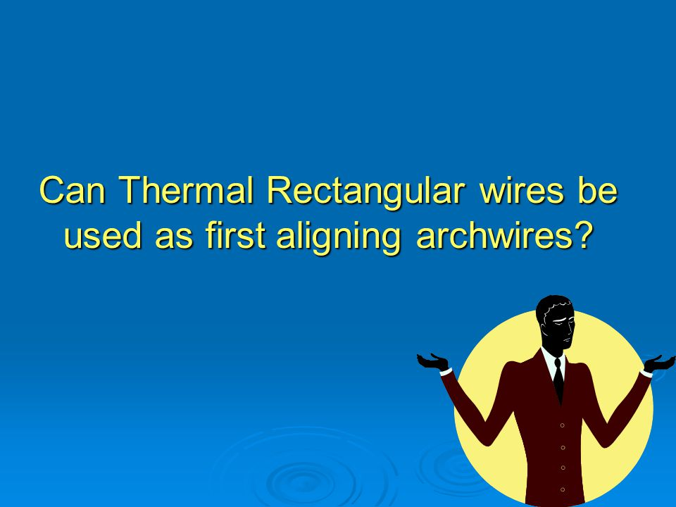 Can Thermal Rectangular wires be used as first aligning archwires?