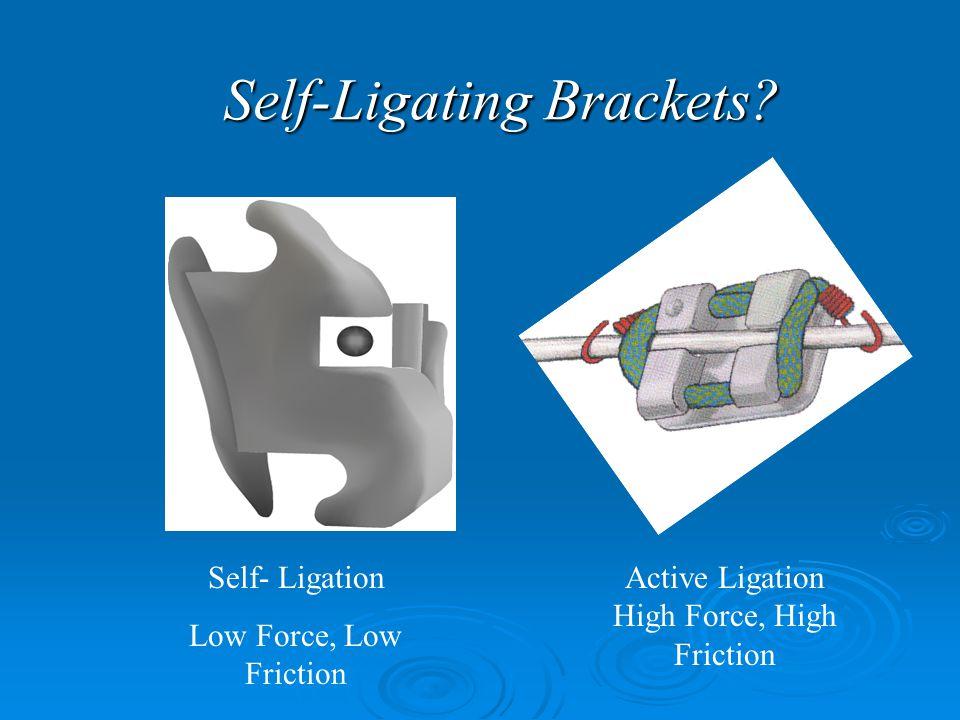 Self-Ligating Brackets? Self- Ligation Low Force, Low Friction Active Ligation High Force, High Friction