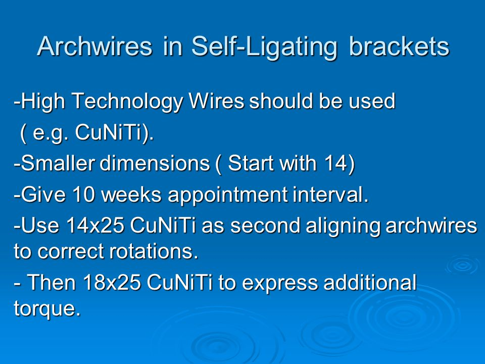 Archwires in Self-Ligating brackets -High Technology Wires should be used ( e.g. CuNiTi). ( e.g. CuNiTi). -Smaller dimensions ( Start with 14) -Give 1