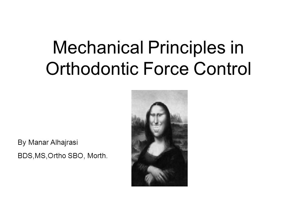 Mechanical Principles in Orthodontic Force Control By Manar Alhajrasi BDS,MS,Ortho SBO, Morth.