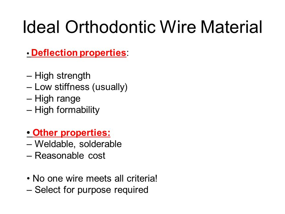 Ideal Orthodontic Wire Material Deflection properties: – High strength – Low stiffness (usually) – High range – High formability Other properties: – W